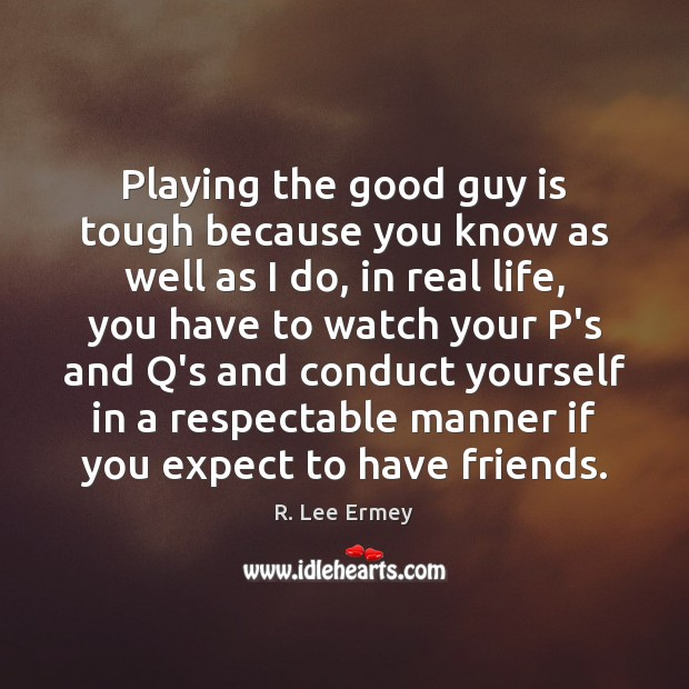 Playing the good guy is tough because you know as well as Image