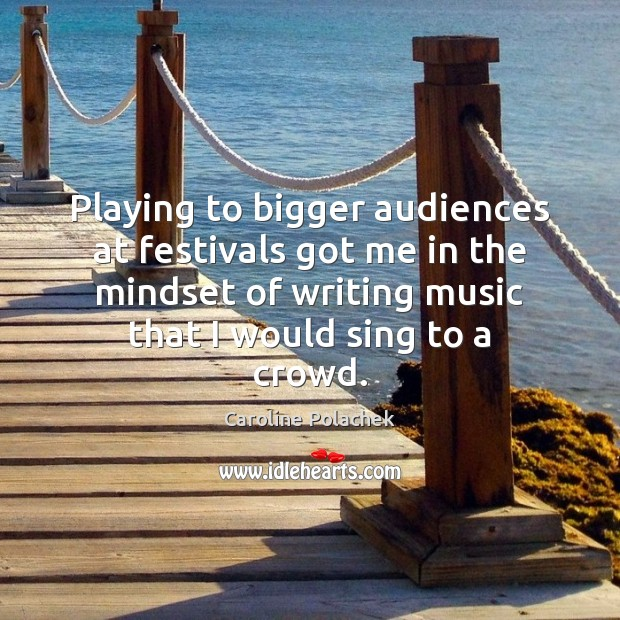 Image, Playing to bigger audiences at festivals got me in the mindset of