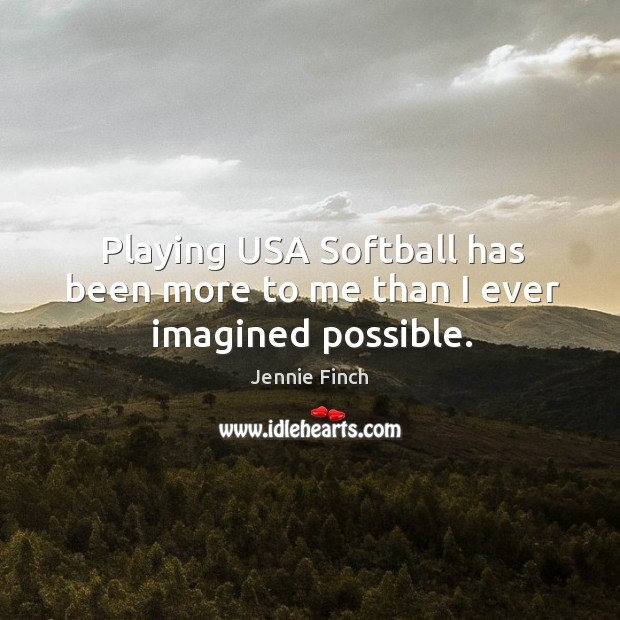 Playing USA Softball has been more to me than I ever imagined possible. Jennie Finch Picture Quote