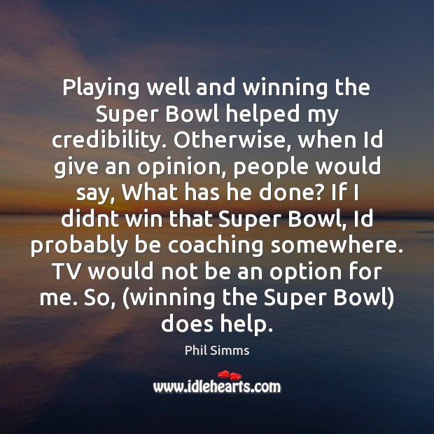 Playing well and winning the Super Bowl helped my credibility. Otherwise, when Image
