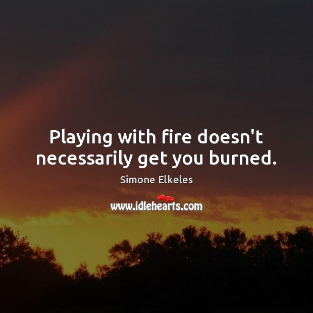 Image, Playing with fire doesn't necessarily get you burned.