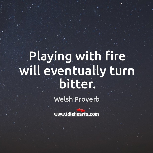 Playing with fire will eventually turn bitter. Welsh Proverbs Image
