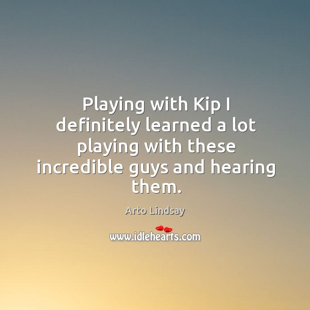 Playing with kip I definitely learned a lot playing with these incredible guys and hearing them. Image