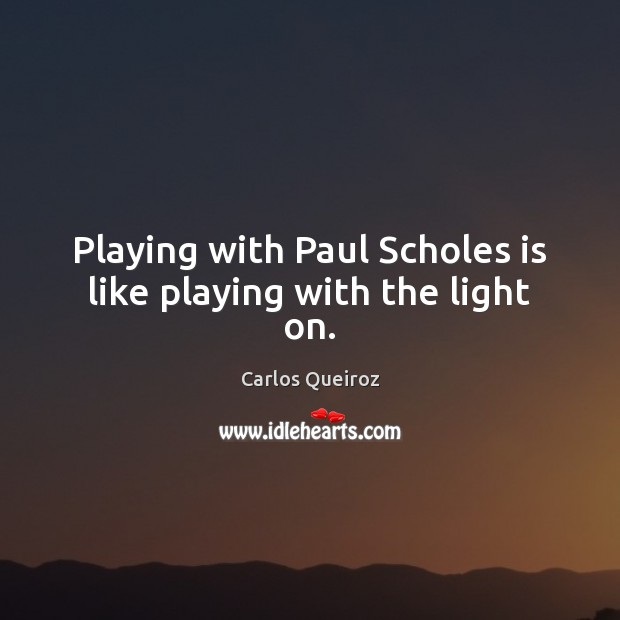 Playing with Paul Scholes is like playing with the light on. Image