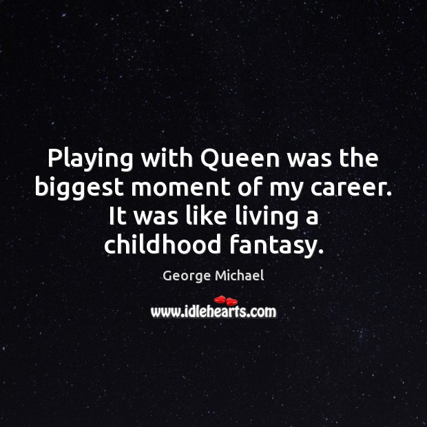 Playing with Queen was the biggest moment of my career. It was George Michael Picture Quote
