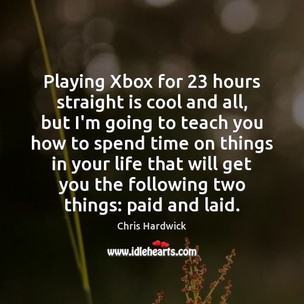 Playing Xbox for 23 hours straight is cool and all, but I'm going Chris Hardwick Picture Quote