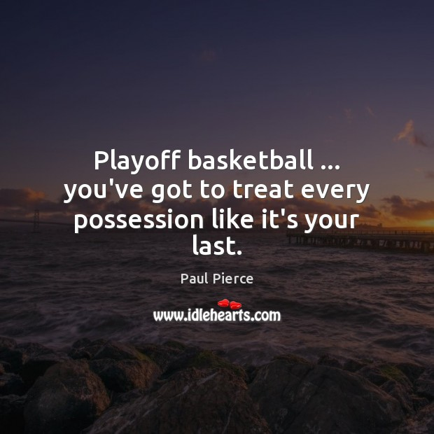 Playoff basketball … you've got to treat every possession like it's your last. Image