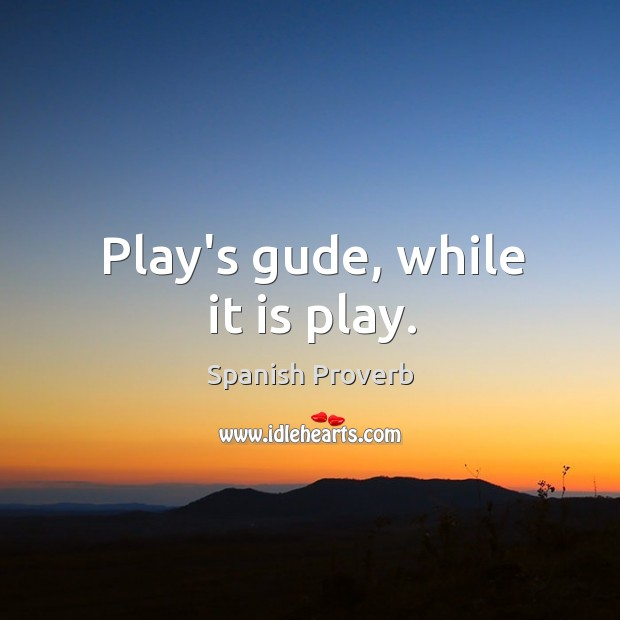Image, Play's gude, while it is play.