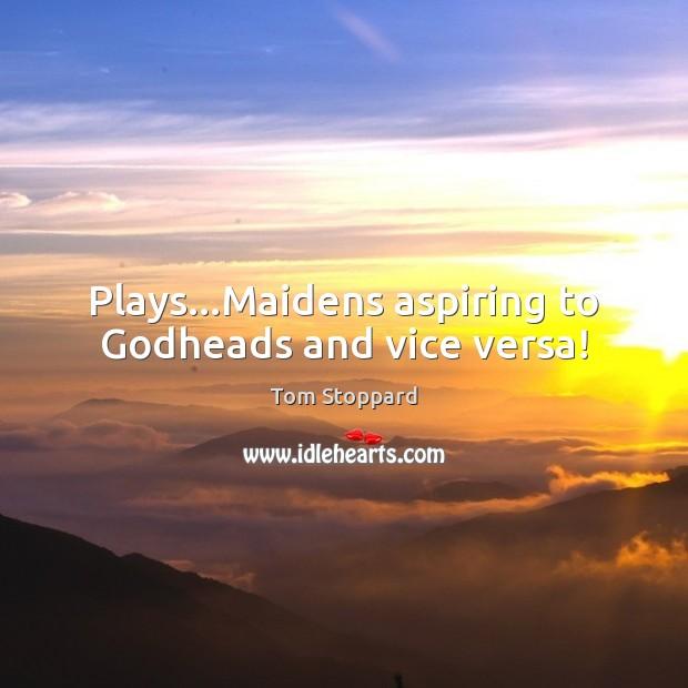 Image, Plays…Maidens aspiring to Godheads and vice versa!