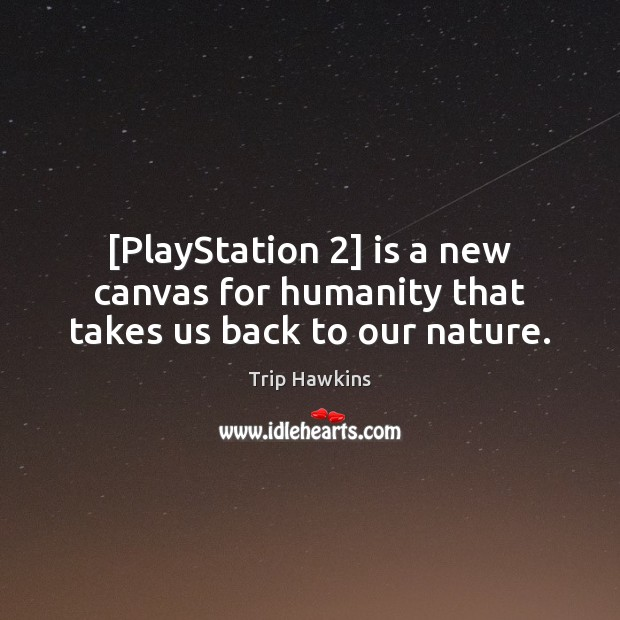 [PlayStation 2] is a new canvas for humanity that takes us back to our nature. Trip Hawkins Picture Quote