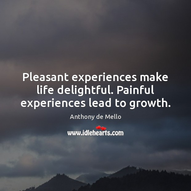 Pleasant experiences make life delightful. Painful experiences lead to growth. Image