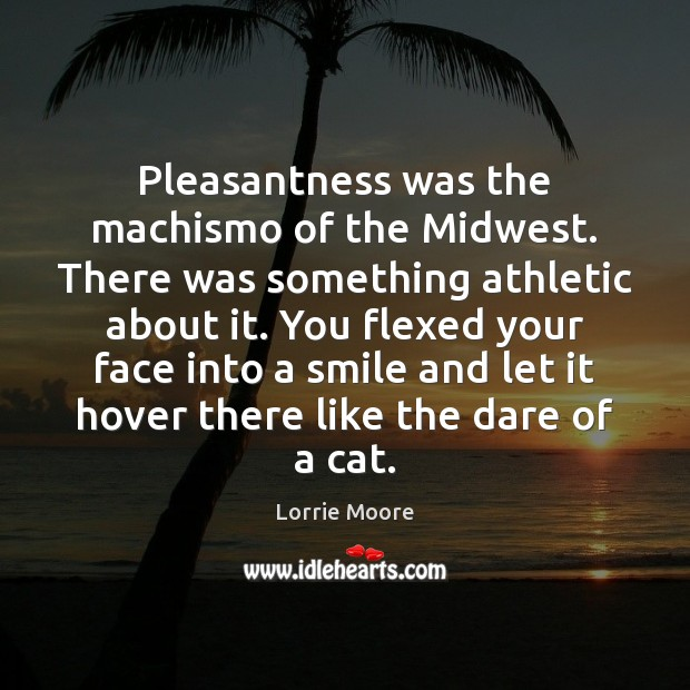 Pleasantness was the machismo of the Midwest. There was something athletic about Image