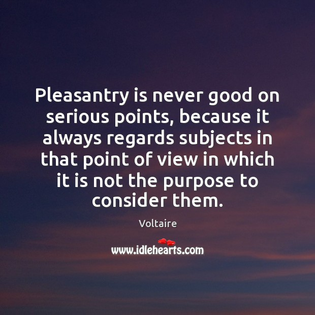 Pleasantry is never good on serious points, because it always regards subjects Image