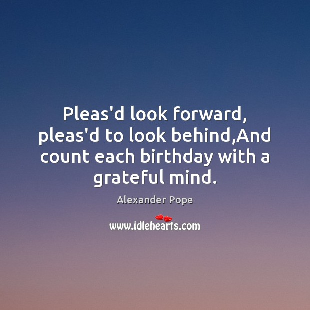 Image, Pleas'd look forward, pleas'd to look behind,And count each birthday with a grateful mind.
