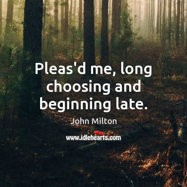 Pleas'd me, long choosing and beginning late. John Milton Picture Quote
