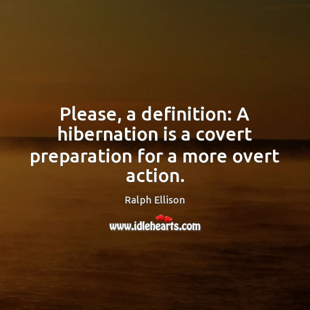Please, a definition: A hibernation is a covert preparation for a more overt action. Ralph Ellison Picture Quote