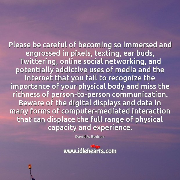 Please be careful of becoming so immersed and engrossed in pixels, texting, David A. Bednar Picture Quote