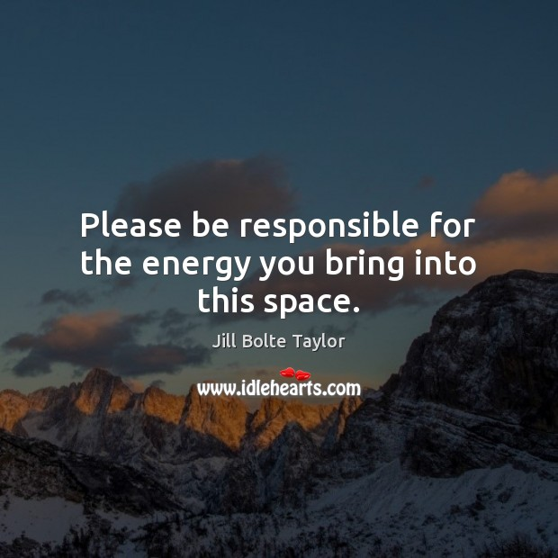 Please be responsible for the energy you bring into this space. Image