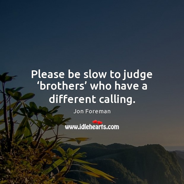 Please be slow to judge 'brothers' who have a different calling. Jon Foreman Picture Quote