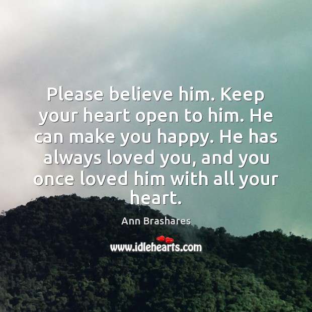 Image, Please believe him. Keep your heart open to him. He can make