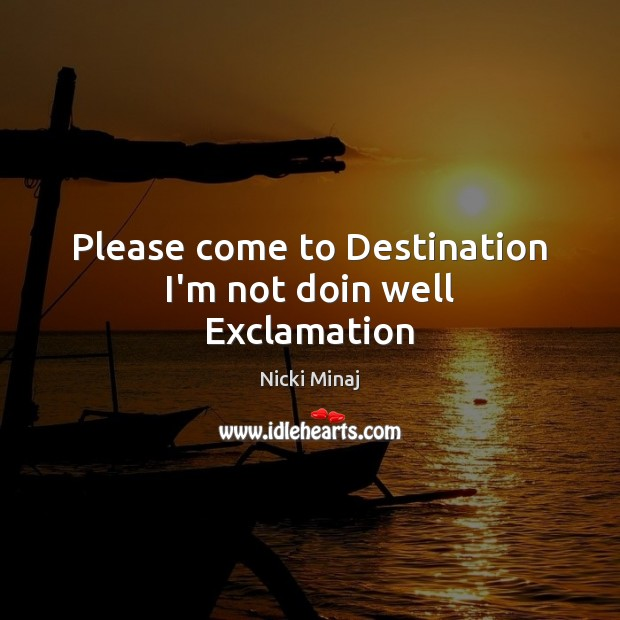 Please come to Destination I'm not doin well Exclamation Image