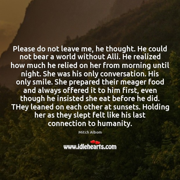 Please do not leave me, he thought. He could not bear a Mitch Albom Picture Quote
