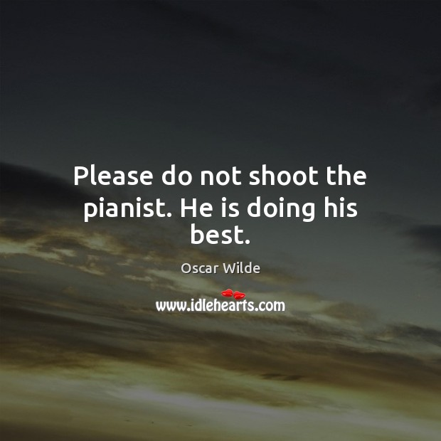 Image, Please do not shoot the pianist. He is doing his best.