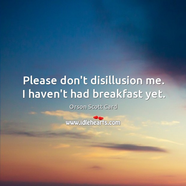 Please don't disillusion me. I haven't had breakfast yet. Image