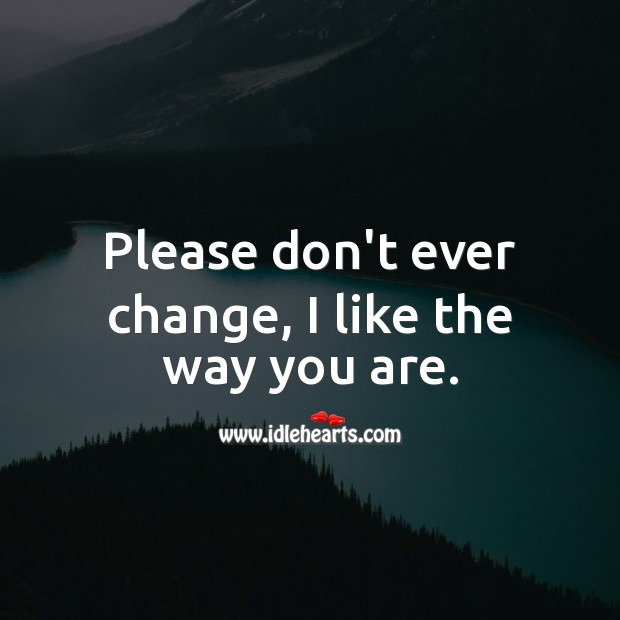 Please don't ever change, I like the way you are. Love Messages for Him Image