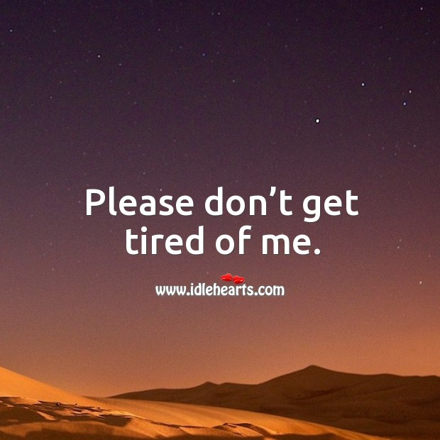 Please don't get tired of me. Image