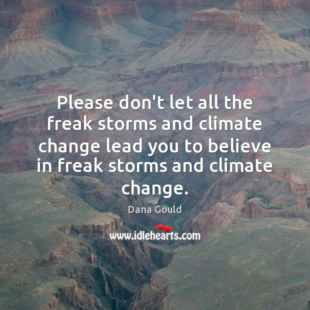 Please don't let all the freak storms and climate change lead you Climate Change Quotes Image