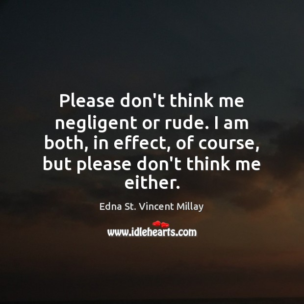 Please don't think me negligent or rude. I am both, in effect, Edna St. Vincent Millay Picture Quote