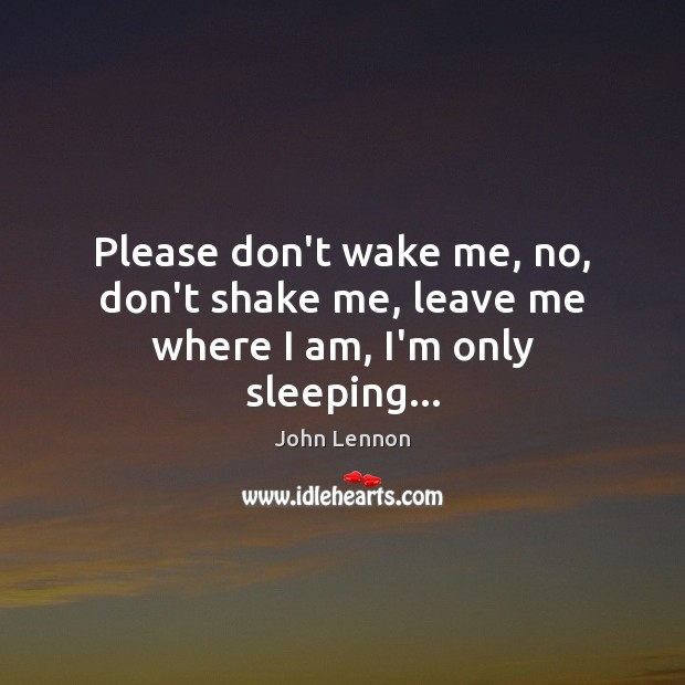 Please don't wake me, no, don't shake me, leave me where I am, I'm only sleeping… Image