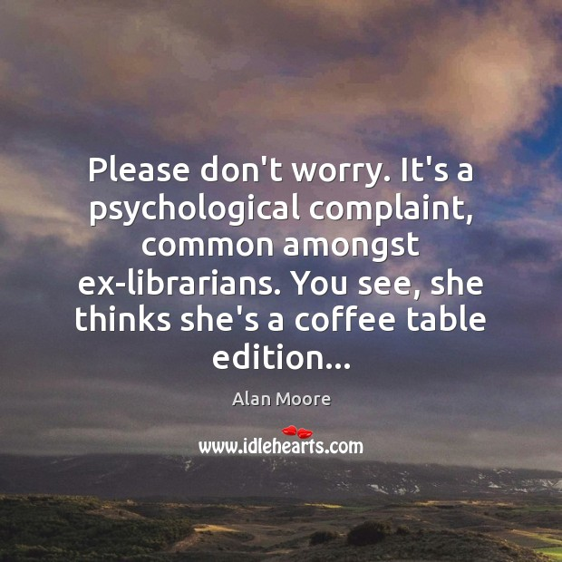 Please don't worry. It's a psychological complaint, common amongst ex-librarians. You see, Alan Moore Picture Quote