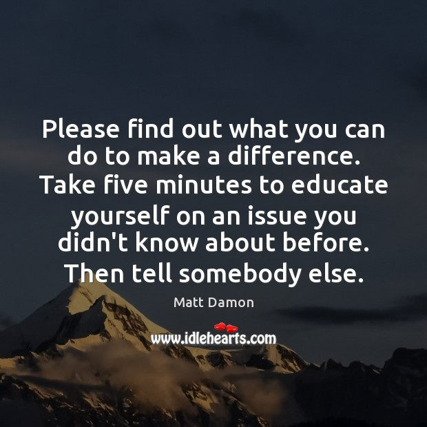 Please find out what you can do to make a difference. Take Matt Damon Picture Quote
