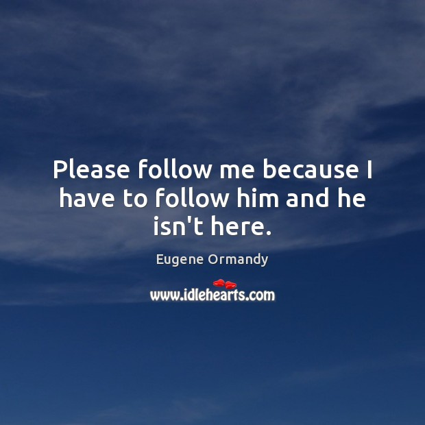 Image, Please follow me because I have to follow him and he isn't here.