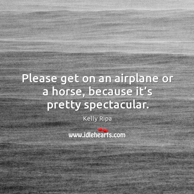 Please get on an airplane or a horse, because it's pretty spectacular. Image