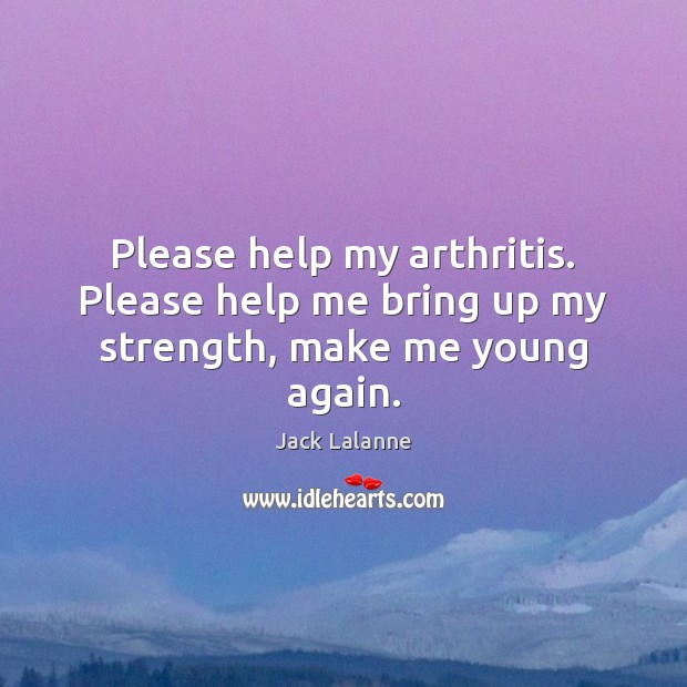 Please help my arthritis. Please help me bring up my strength, make me young again. Jack Lalanne Picture Quote