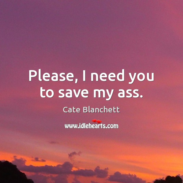 Please, I need you to save my ass. Cate Blanchett Picture Quote