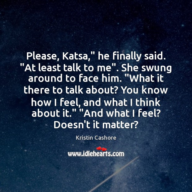 "Please, Katsa,"" he finally said. ""At least talk to me"". She swung Kristin Cashore Picture Quote"