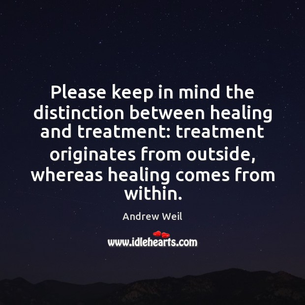 Please keep in mind the distinction between healing and treatment: treatment originates Andrew Weil Picture Quote