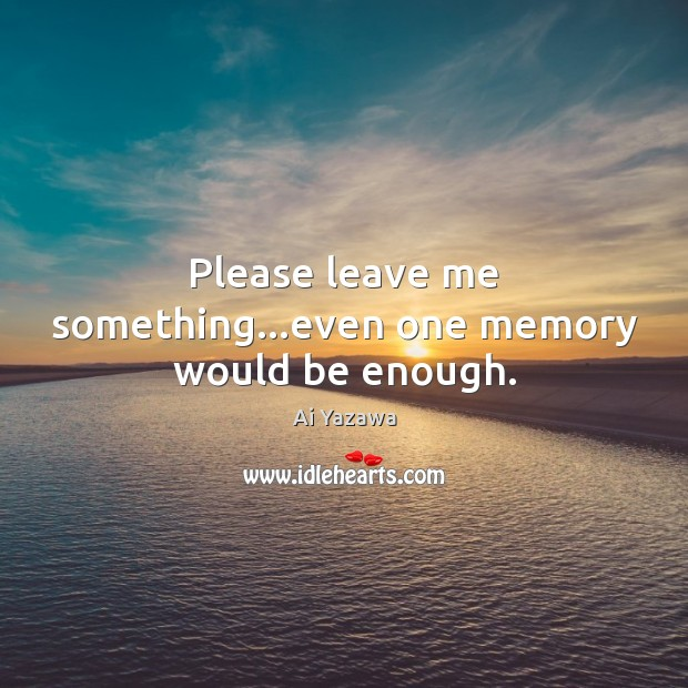 Please leave me something…even one memory would be enough. Ai Yazawa Picture Quote