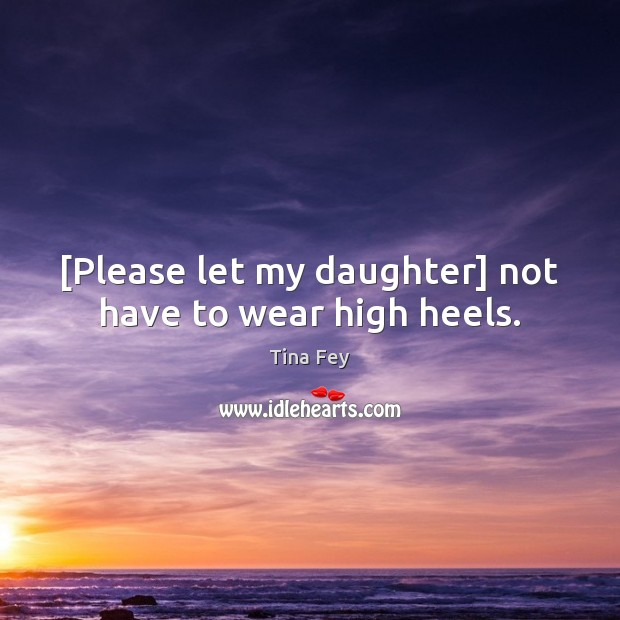 [Please let my daughter] not have to wear high heels. Tina Fey Picture Quote