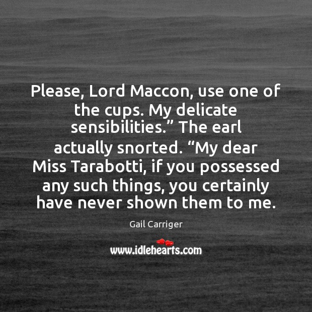 """Please, Lord Maccon, use one of the cups. My delicate sensibilities."""" The Gail Carriger Picture Quote"""
