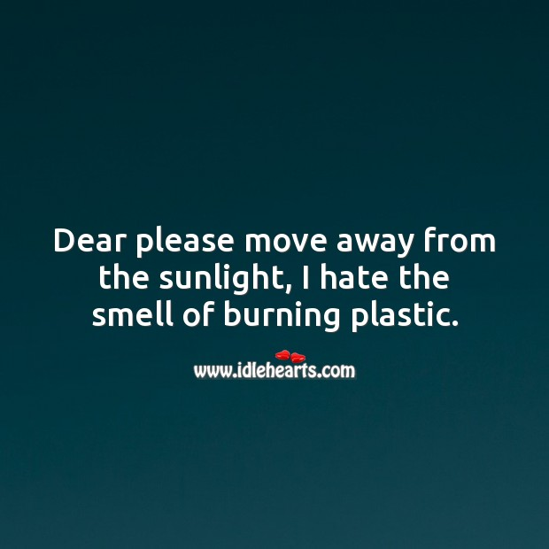 Please move away from the sunlight, I hate the smell of burning plastic. Hate Quotes Image