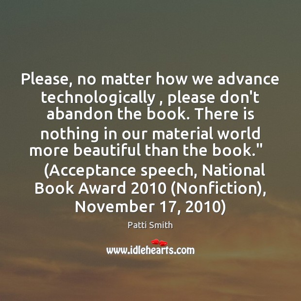 Please, no matter how we advance technologically , please don't abandon the book. Patti Smith Picture Quote