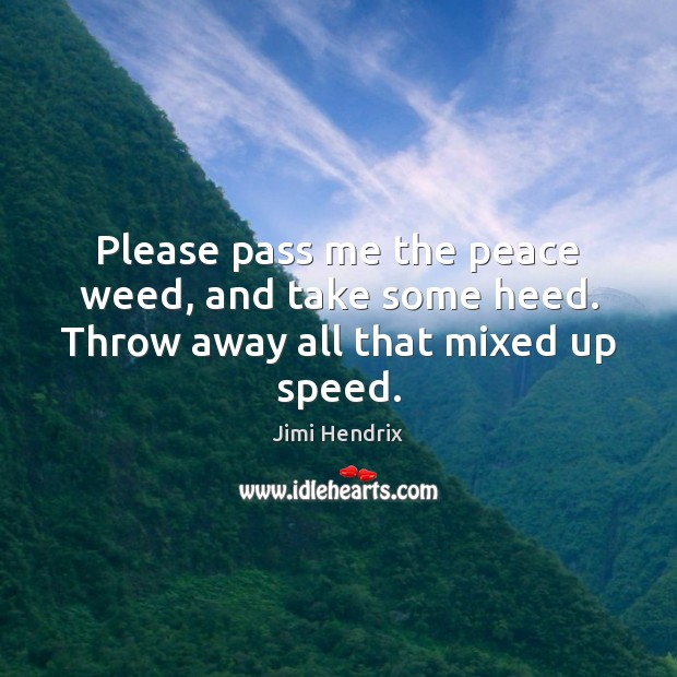 Please pass me the peace weed, and take some heed. Throw away all that mixed up speed. Jimi Hendrix Picture Quote