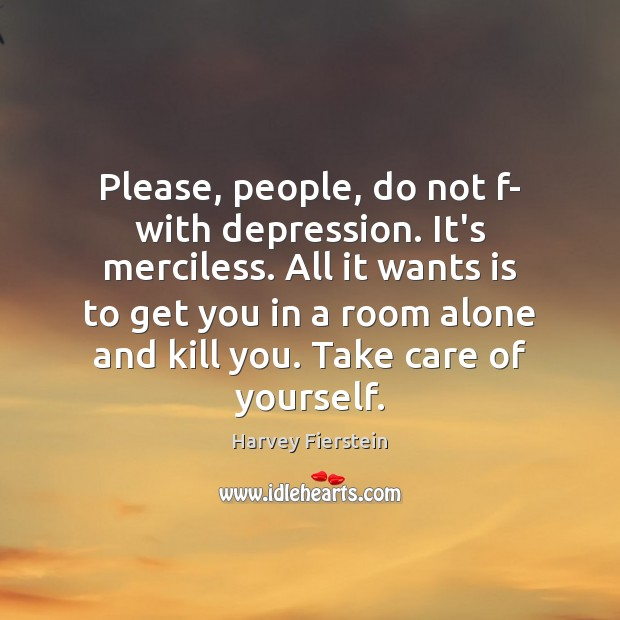 Please, people, do not f- with depression. It's merciless. All it wants Harvey Fierstein Picture Quote