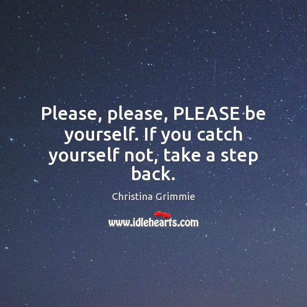 Image, Please, please, PLEASE be yourself. If you catch yourself not, take a step back.