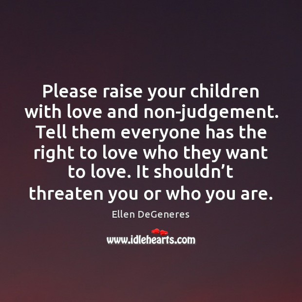 Image, Please raise your children with love and non-judgement. Tell them everyone has